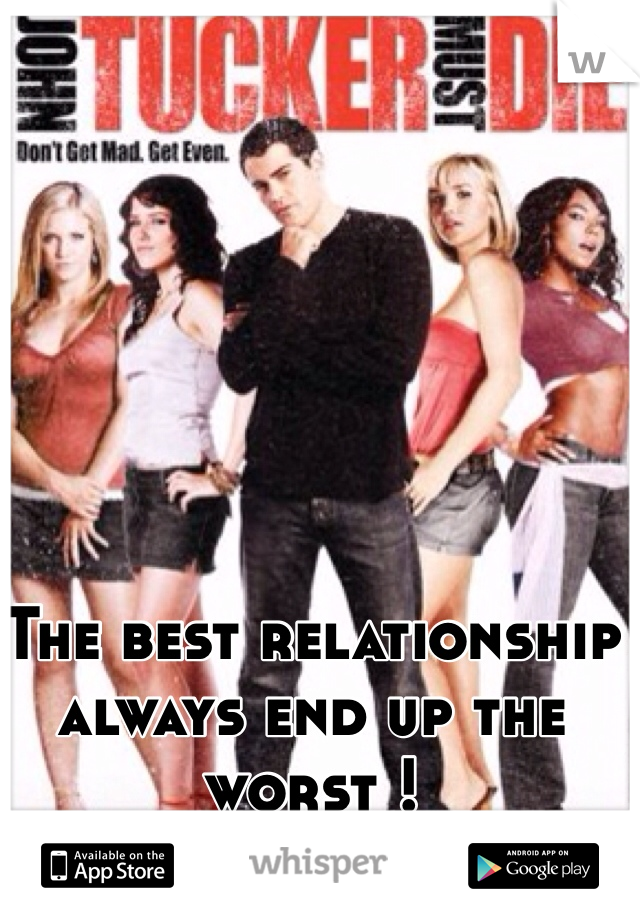 The best relationship always end up the worst !