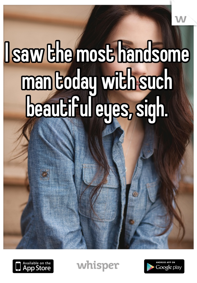I saw the most handsome man today with such beautiful eyes, sigh.
