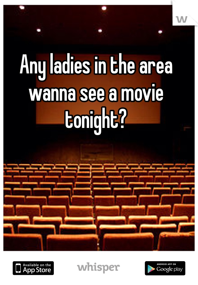 Any ladies in the area wanna see a movie tonight?