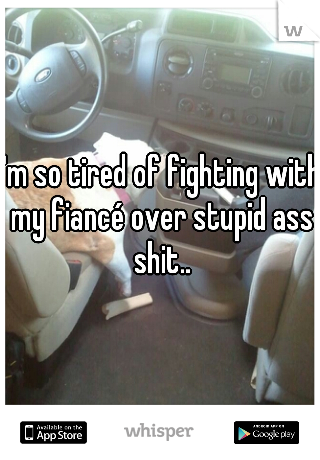 I'm so tired of fighting with my fiancé over stupid ass shit..
