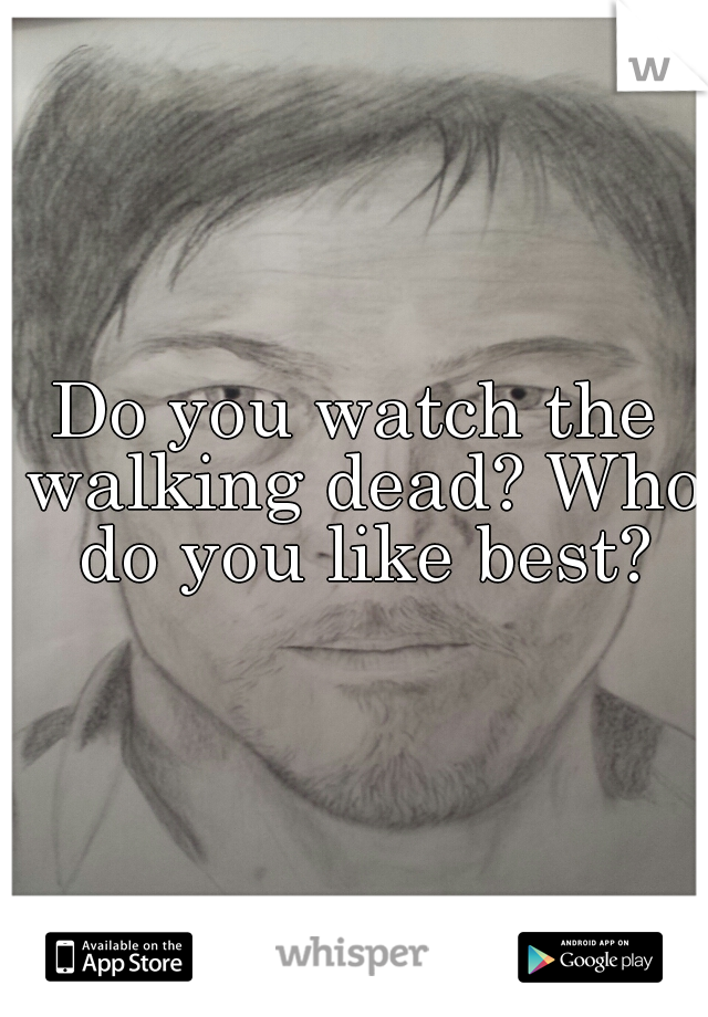 Do you watch the walking dead? Who do you like best?