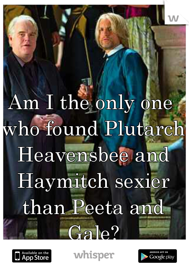 Am I the only one who found Plutarch Heavensbee and Haymitch sexier than Peeta and Gale?