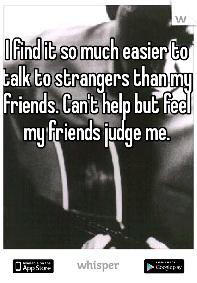 I find it so much easier to talk to strangers than my friends. Can't help but feel my friends judge me.