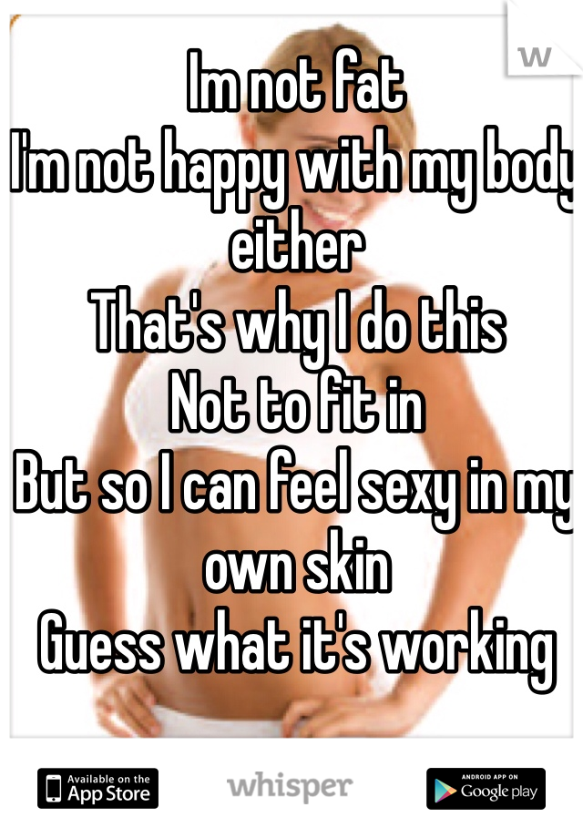 Im not fat I'm not happy with my body either That's why I do this Not to fit in But so I can feel sexy in my own skin Guess what it's working