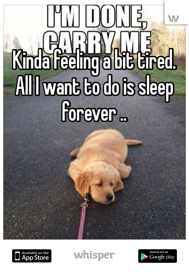 Kinda feeling a bit tired. All I want to do is sleep forever ..
