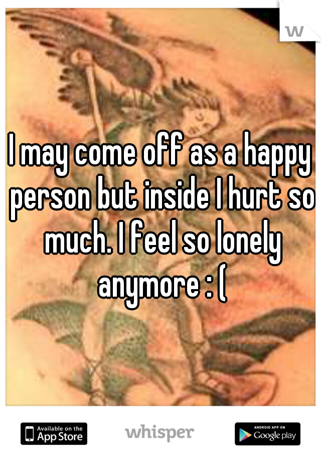 I may come off as a happy person but inside I hurt so much. I feel so lonely anymore : (
