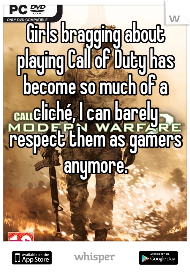 Girls bragging about playing Call of Duty has become so much of a cliché, I can barely respect them as gamers anymore.