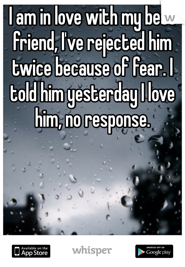 I am in love with my best friend, I've rejected him twice because of fear. I told him yesterday I love him, no response.