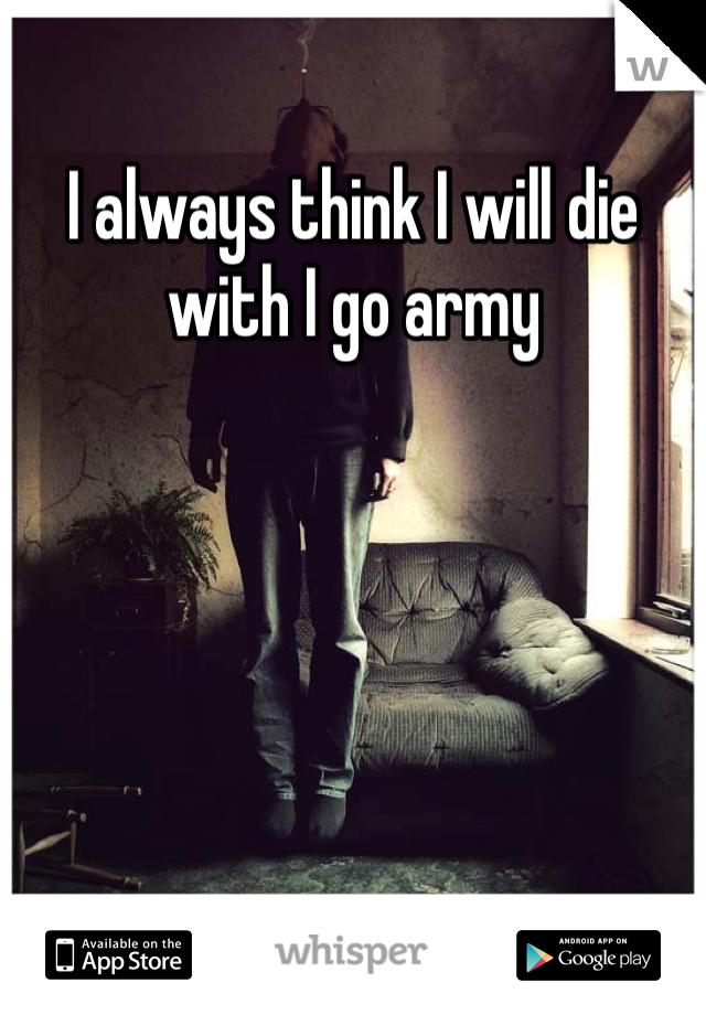 I always think I will die with I go army