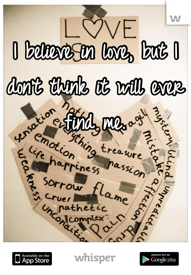 I believe in love, but I don't think it will ever find me.