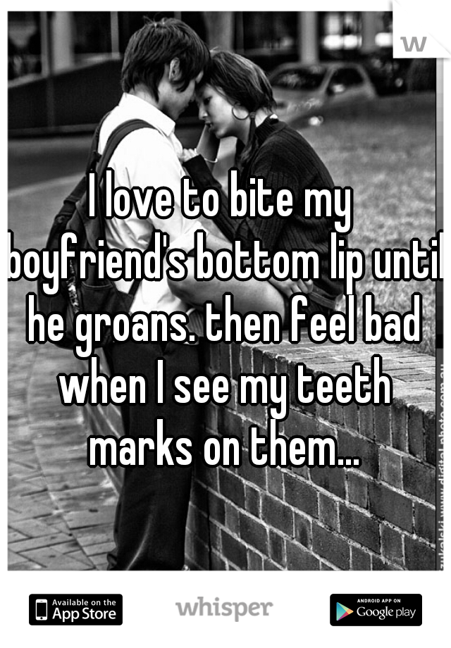I love to bite my boyfriend's bottom lip until he groans. then feel bad when I see my teeth marks on them...