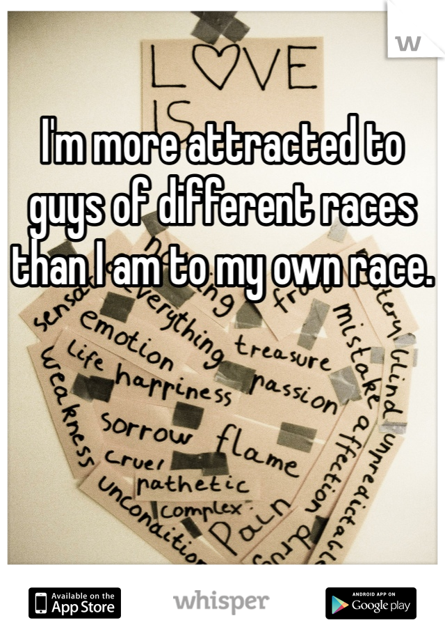 I'm more attracted to guys of different races than I am to my own race.