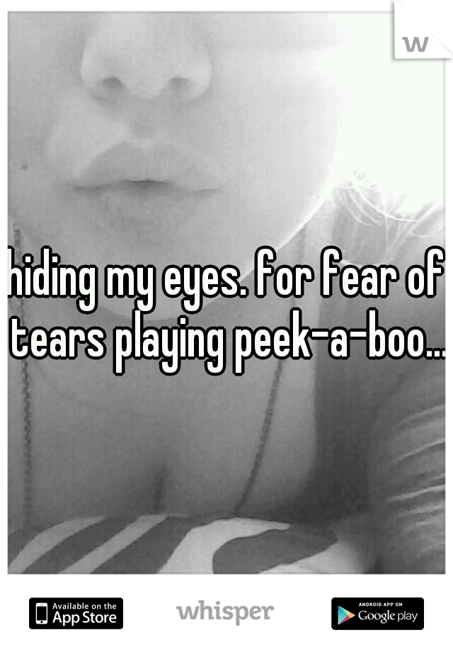 hiding my eyes. for fear of tears playing peek-a-boo...