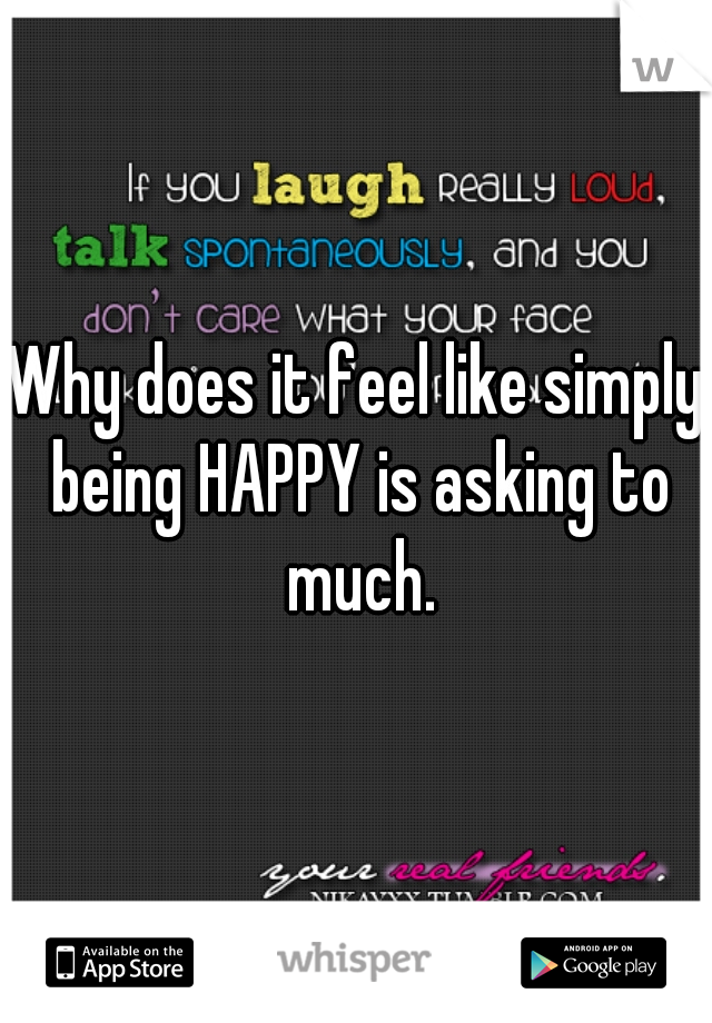 Why does it feel like simply being HAPPY is asking to much.