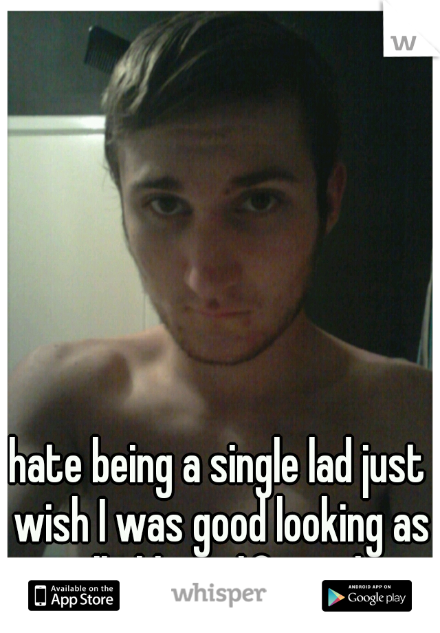 hate being a single lad just wish I was good looking as well ahh my life sucks