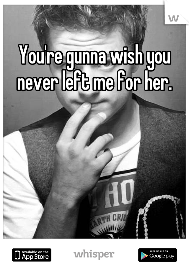You're gunna wish you never left me for her.
