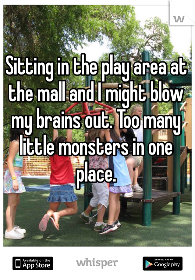 Sitting in the play area at the mall and I might blow my brains out. Too many little monsters in one place.