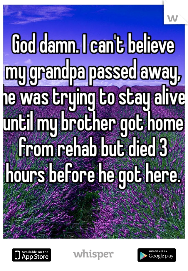 God damn. I can't believe my grandpa passed away, he was trying to stay alive until my brother got home from rehab but died 3 hours before he got here.