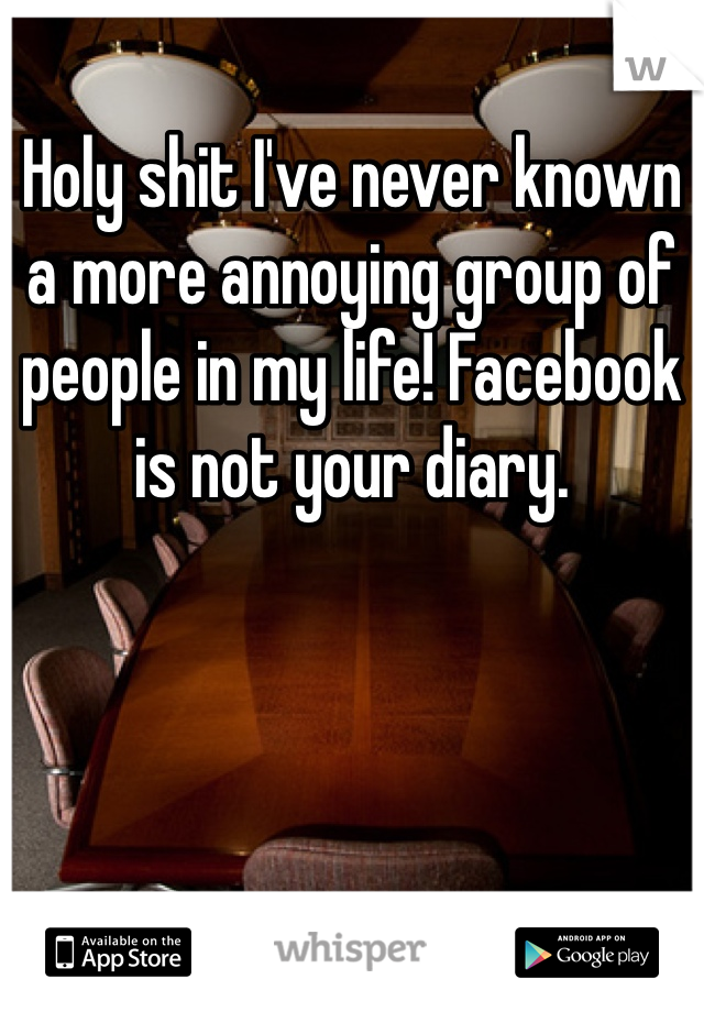 Holy shit I've never known a more annoying group of people in my life! Facebook is not your diary.
