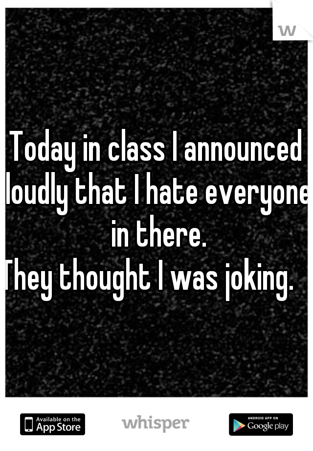Today in class I announced loudly that I hate everyone in there. They thought I was joking.