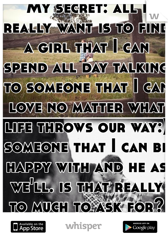 My secret: all i really want is to find a girl that I can spend all day talking to someone that I can love no matter what life throws our way:) someone that I can be happy with and he as we'll. is that really to much to ask for? Are you out there?