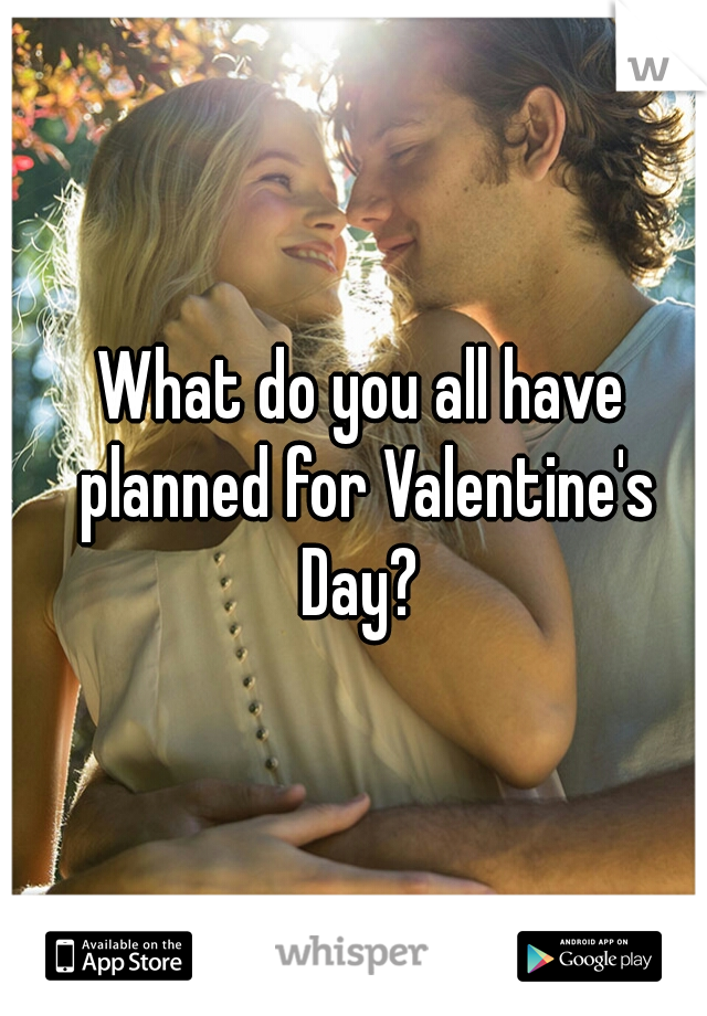 What do you all have planned for Valentine's Day?