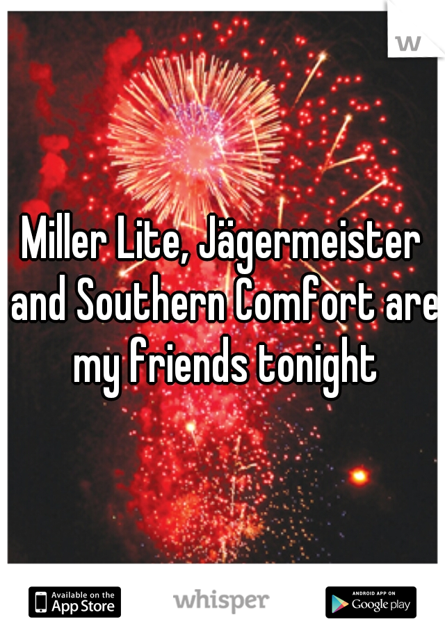 Miller Lite, Jägermeister and Southern Comfort are my friends tonight