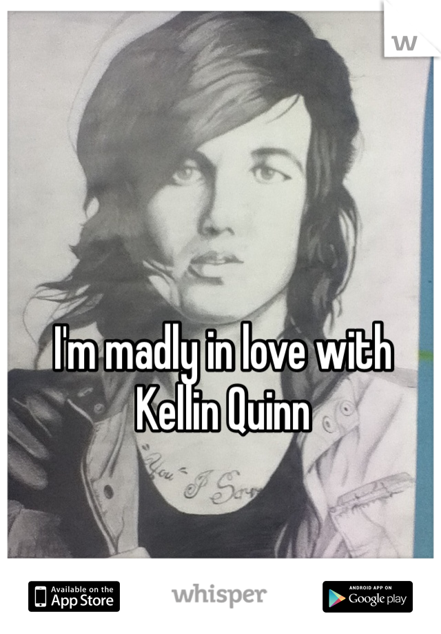 I'm madly in love with Kellin Quinn
