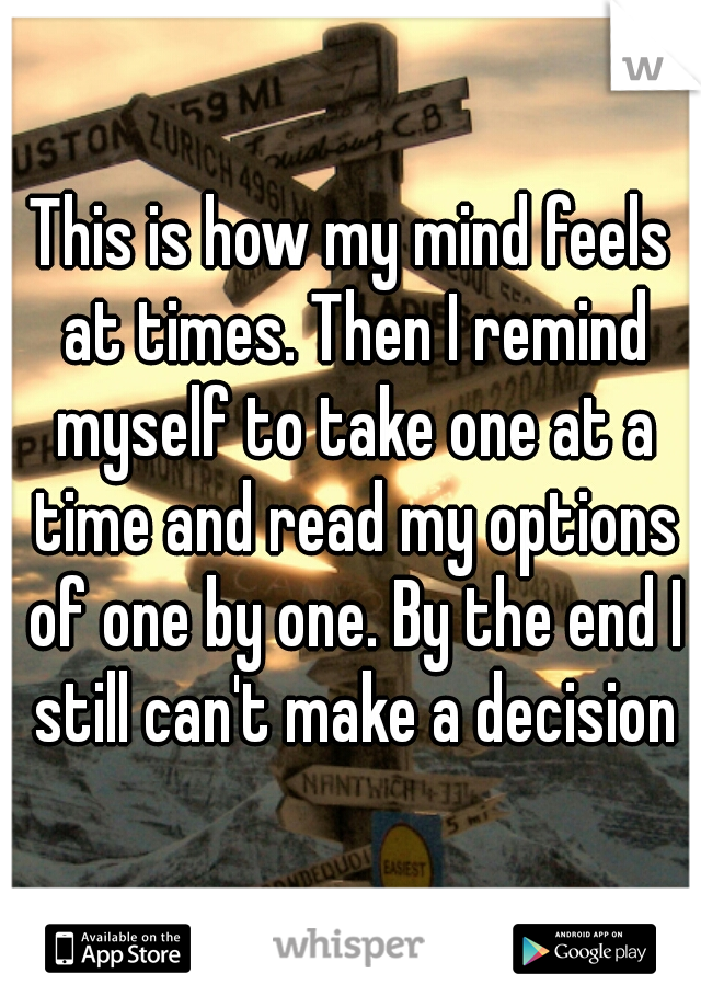 This is how my mind feels at times. Then I remind myself to take one at a time and read my options of one by one. By the end I still can't make a decision