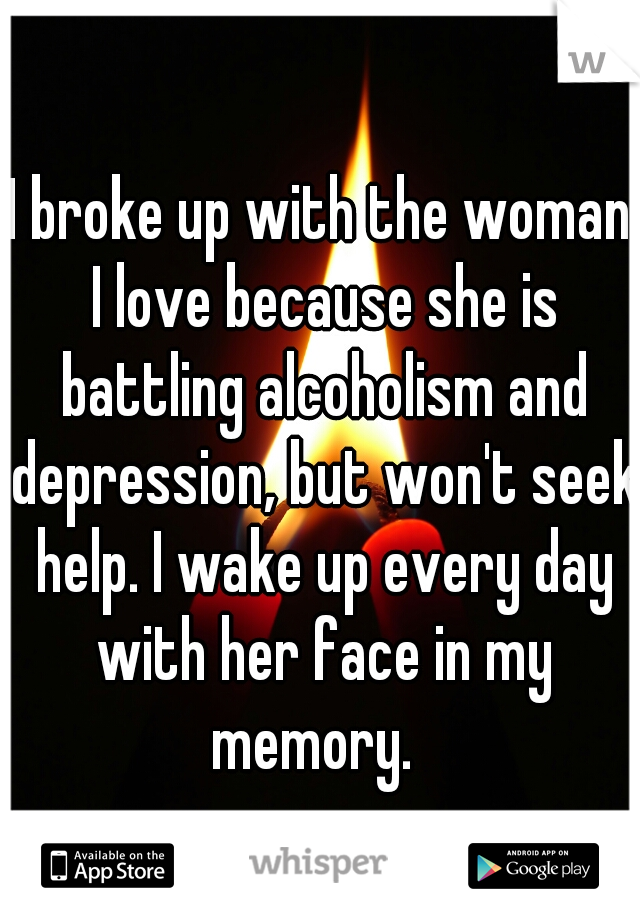 I broke up with the woman I love because she is battling alcoholism and depression, but won't seek help. I wake up every day with her face in my memory.
