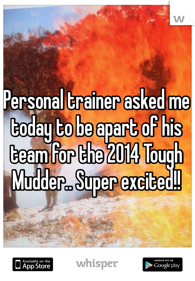 Personal trainer asked me today to be apart of his team for the 2014 Tough Mudder.. Super excited!!