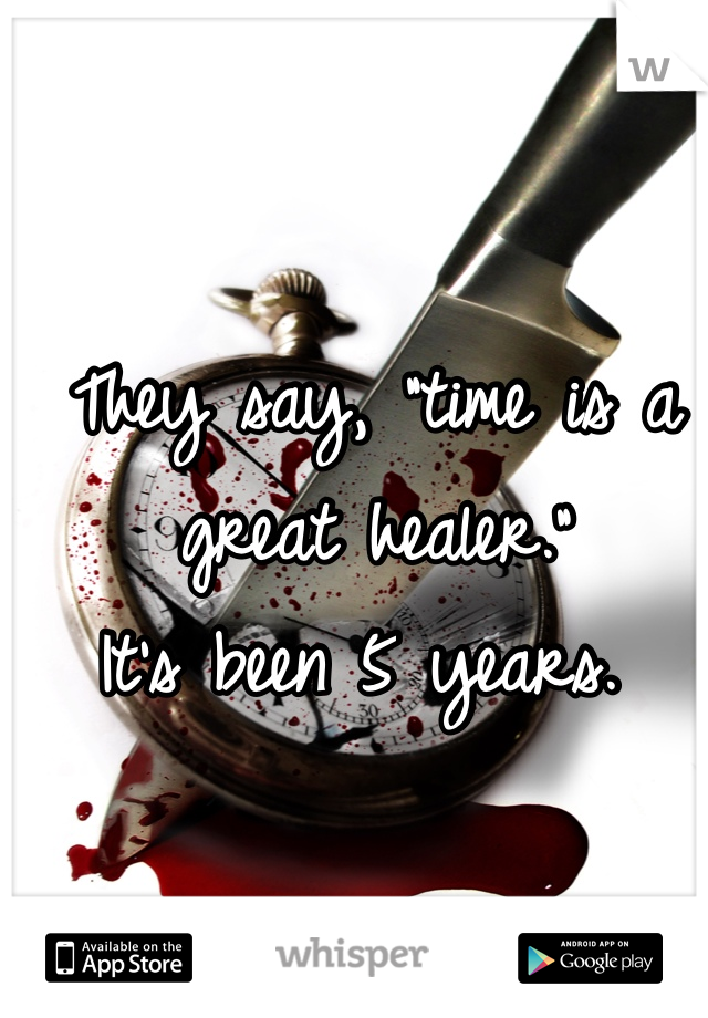 """They say, """"time is a great healer.""""  It's been 5 years."""