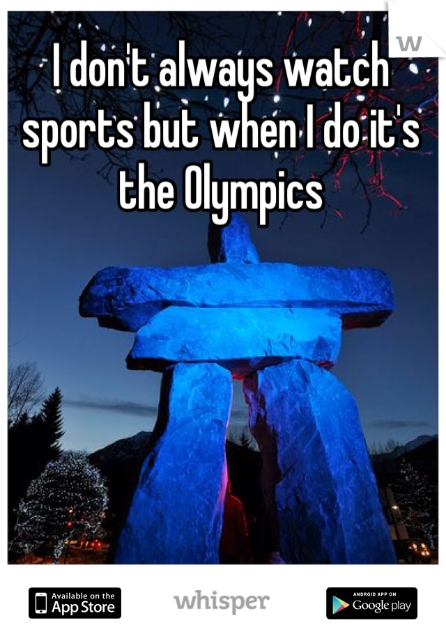 I don't always watch sports but when I do it's the Olympics