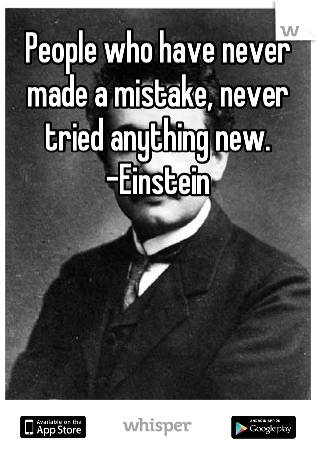 People who have never made a mistake, never tried anything new. -Einstein