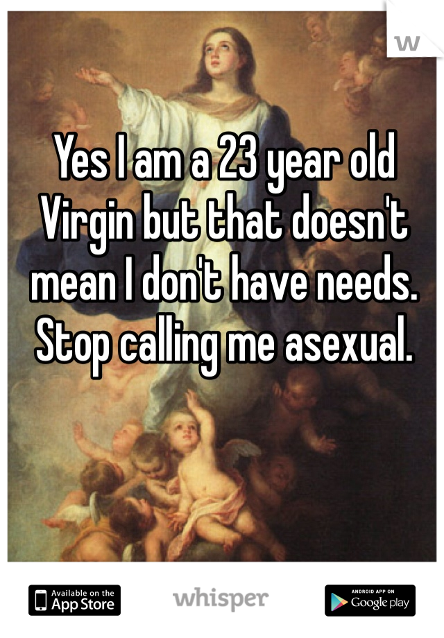 Yes I am a 23 year old Virgin but that doesn't mean I don't have needs. Stop calling me asexual.