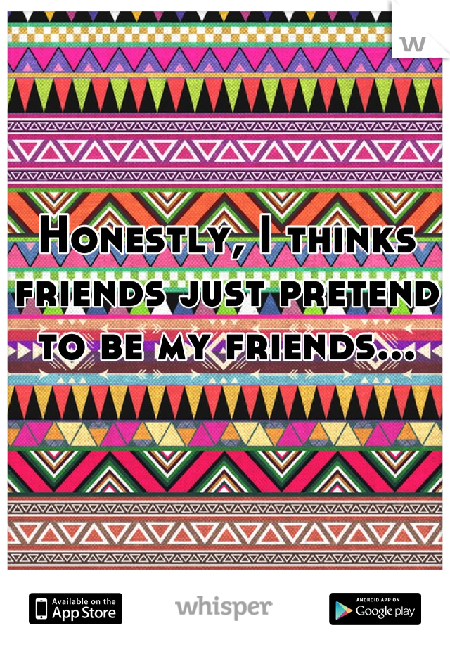 Honestly, I thinks friends just pretend to be my friends...
