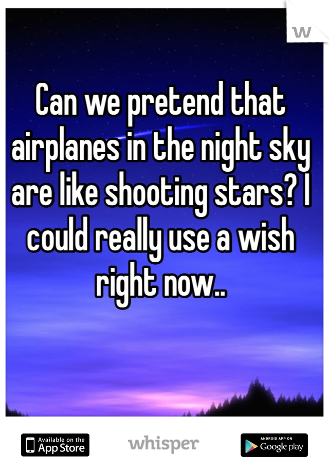 Can we pretend that airplanes in the night sky are like shooting stars? I could really use a wish right now..