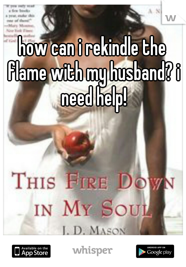 how can i rekindle the flame with my husband? i need help!