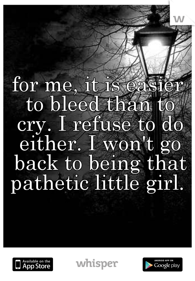 for me, it is easier to bleed than to cry. I refuse to do either. I won't go back to being that pathetic little girl.