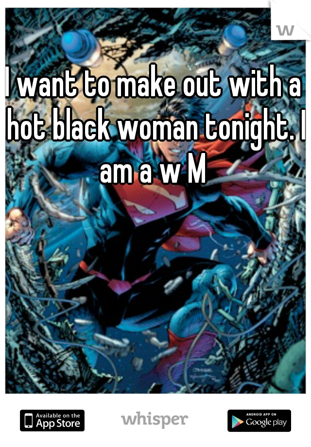 I want to make out with a hot black woman tonight. I am a w M