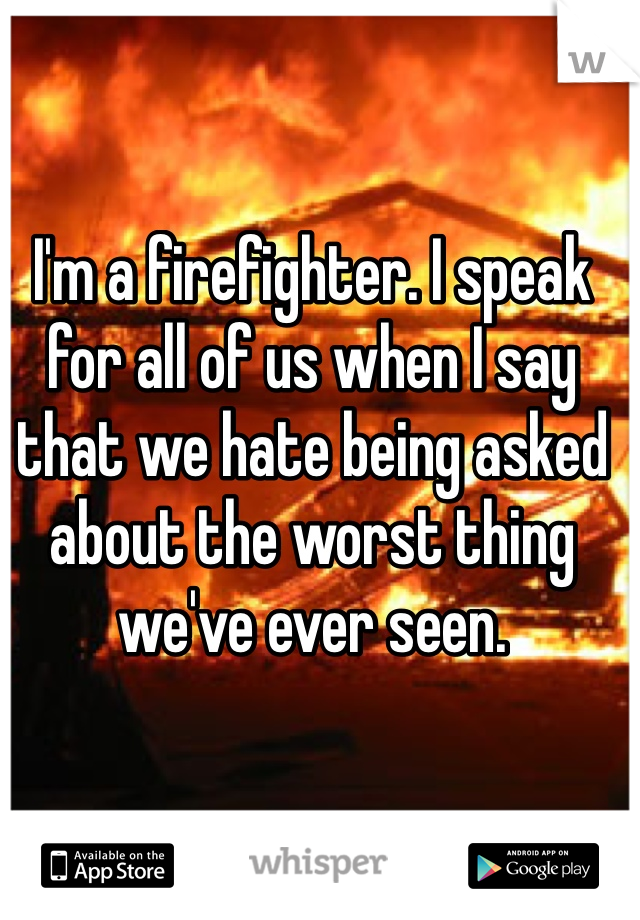 I'm a firefighter. I speak for all of us when I say that we hate being asked about the worst thing we've ever seen.
