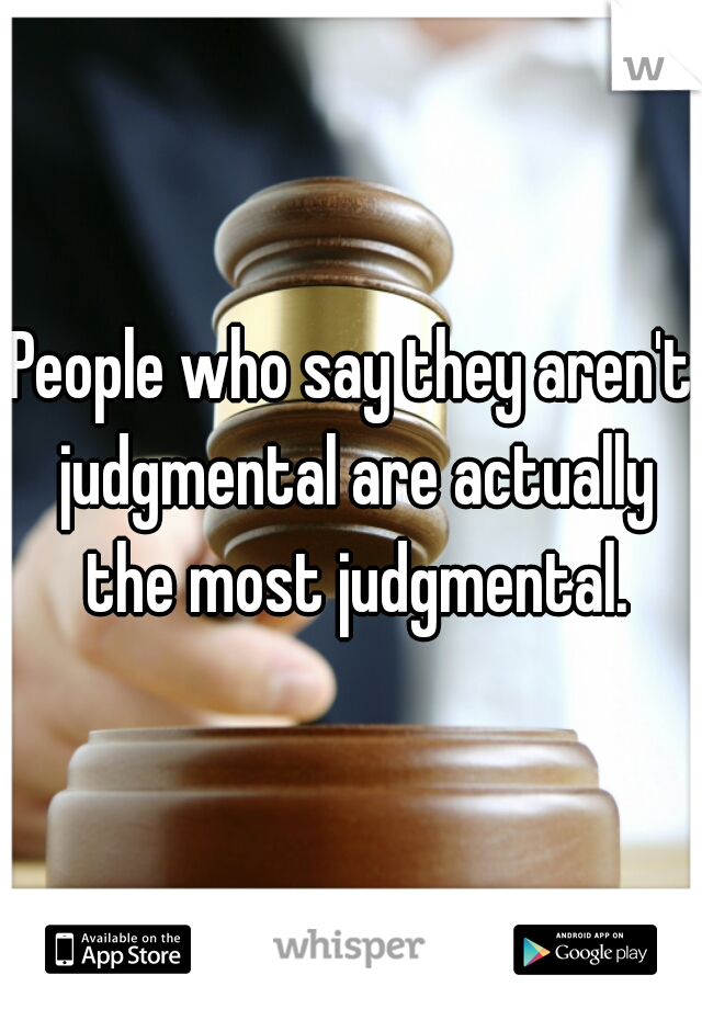 People who say they aren't judgmental are actually the most judgmental.