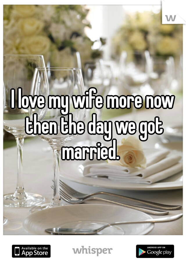I love my wife more now then the day we got married.