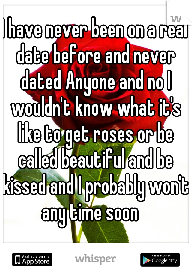 I have never been on a real date before and never dated Anyone and no I wouldn't know what it's like to get roses or be called beautiful and be kissed and I probably won't any time soon