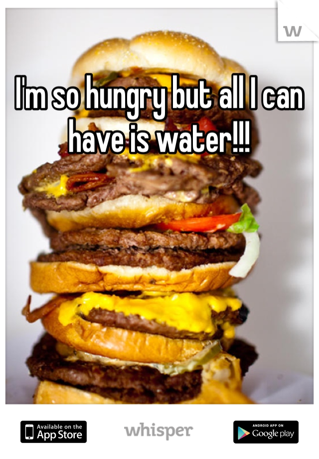 I'm so hungry but all I can have is water!!!