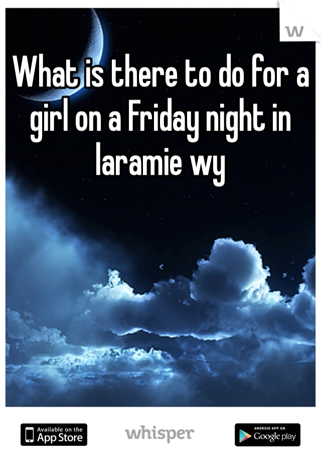 What is there to do for a girl on a Friday night in laramie wy