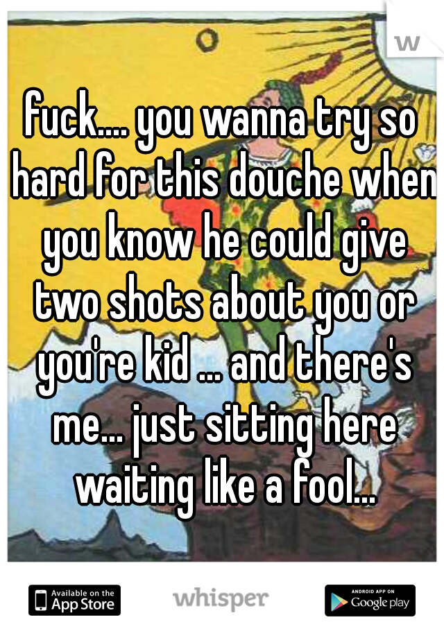 fuck.... you wanna try so hard for this douche when you know he could give two shots about you or you're kid ... and there's me... just sitting here waiting like a fool...