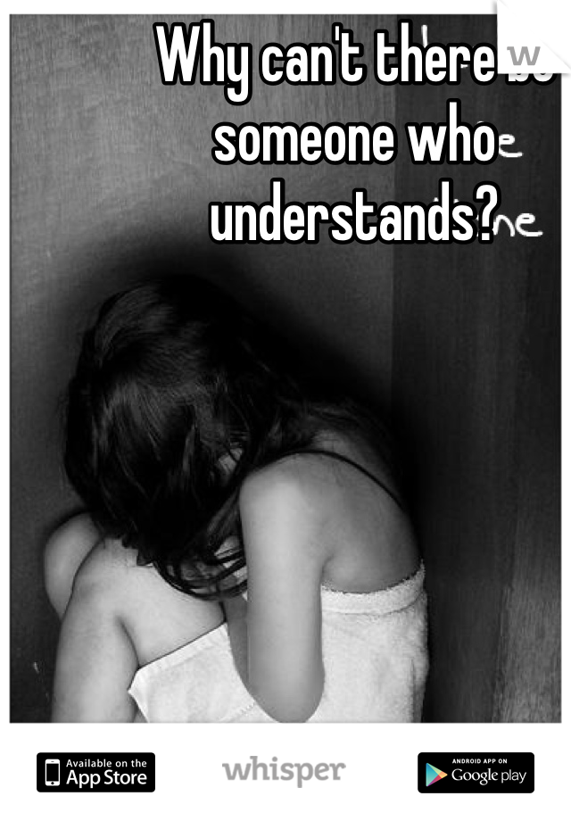 Why can't there be someone who understands?