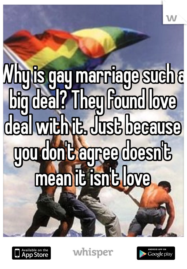 Why is gay marriage such a big deal? They found love deal with it. Just because you don't agree doesn't mean it isn't love