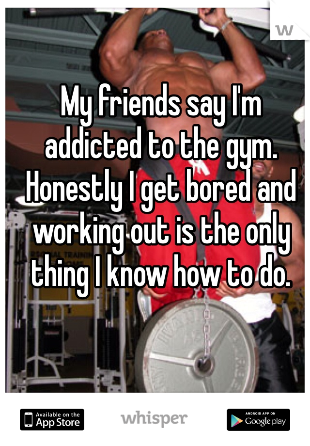 My friends say I'm addicted to the gym. Honestly I get bored and working out is the only thing I know how to do.